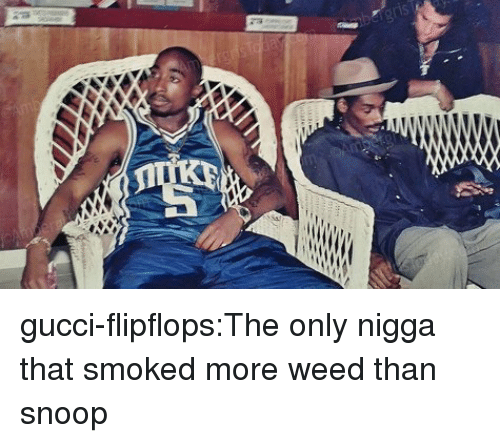 Gucci, Snoop, and Tumblr: gucci-flipflops:The only nigga that smoked more weed than snoop