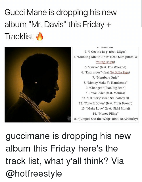 """stunting: Gucci Mane is dropping his new  album """"Mr. Davis"""" this Friday +  Tracklist  3. """"I Get the Bag"""" (feat. Migos)  4. """"Stunting Ain't Nuthin"""" (feat. Slim Jxmmi &  Young Dolph)  5. """"Curve"""" (feat. The Weeknd)  6. """"Enormous"""" (feat. Ty Dolla Sign)  7, """"Members Only""""  8. """"Money Make Ya Handsome  9. """"Changed"""" (feat. Big Sean)  10. """"We Ride"""" (feat. Monica)  11. """"Lil Story"""" (feat. ScHoolboy Q)  12. """"Tone t Down"""" (feat. Chris Brown)  13, """"Make Love"""" (feat. Nicki Minaj)  14. """"Money Piling  15. """"Jumped Out the Whip"""" (feat. ASAP Rocky) guccimane is dropping his new album this Friday here's the track list, what y'all think? Via @hotfreestyle"""