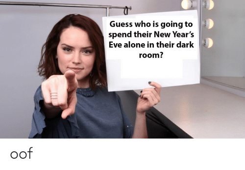 Guess: Guess who is going to  spend their New Year's  Eve alone in their dark  room? oof