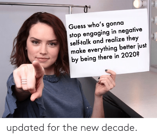 Guess: Guess who's gonna  stop engaging in negative  self-talk and realize they  make everything better just  by being there in 2020? updated for the new decade.