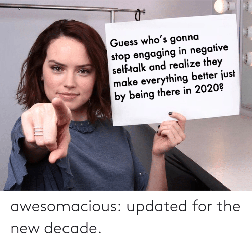 Guess: Guess who's gonna  stop engaging in negative  self-talk and realize they  make everything better just  by being there in 2020? awesomacious:  updated for the new decade.
