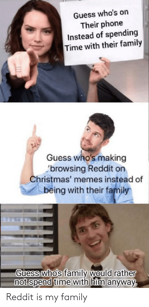 rather: Guess who's on  Their phone  Instead of spending  Time with their family  Guess who's making  'browsing Reddit on  Christmas' memes instead of  being with their family  Guess who's family would rather  not spend time with him anyway. Reddit is my family