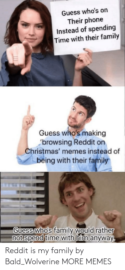 rather: Guess who's on  Their phone  Instead of spending  Time with their family  Guess who's making  'browsing Reddit on  Christmas' memes instead of  being with their family  Guess who's family would rather  not spend time with him anyway. Reddit is my family by Bald_Wolverine MORE MEMES