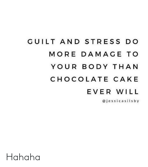 damage: GUILT AND STRES S DO  MORE DAMAGE TO  YOUR BODY THAN  CHOCOLATE CAKE  EVER WILL  @jessicasilsby Hahaha
