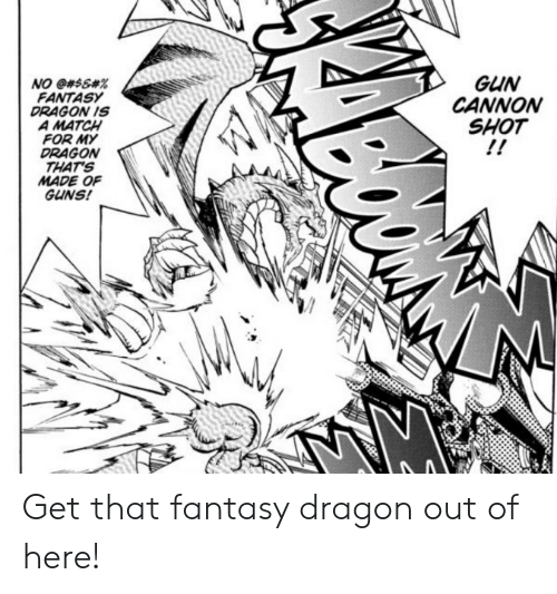 Guns, Match, and Dragon: GUN  CANNON  SHOT  NO @#$&#%  FANTASY  DRAGON IS  A MATCH  FOR MY  DRAGONw  THATS  MADE OF  GUNS! Get that fantasy dragon out of here!