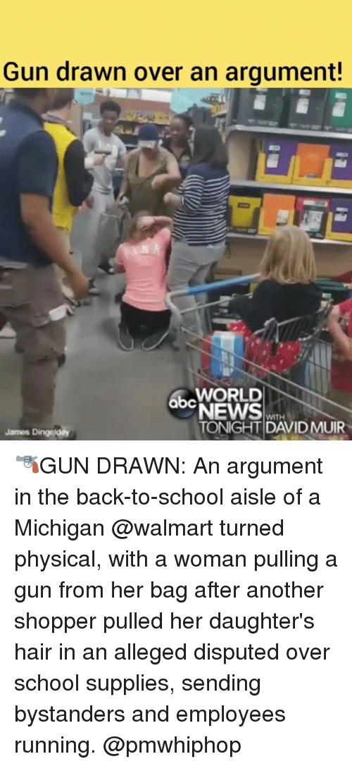 Argumenting: Gun drawn over an argument!  WORLD  abc  QDNEWS  WITH  TONIGHT DAVID MUIR  James Dingeldey 🔫GUN DRAWN: An argument in the back-to-school aisle of a Michigan @walmart turned physical, with a woman pulling a gun from her bag after another shopper pulled her daughter's hair in an alleged disputed over school supplies, sending bystanders and employees running. @pmwhiphop