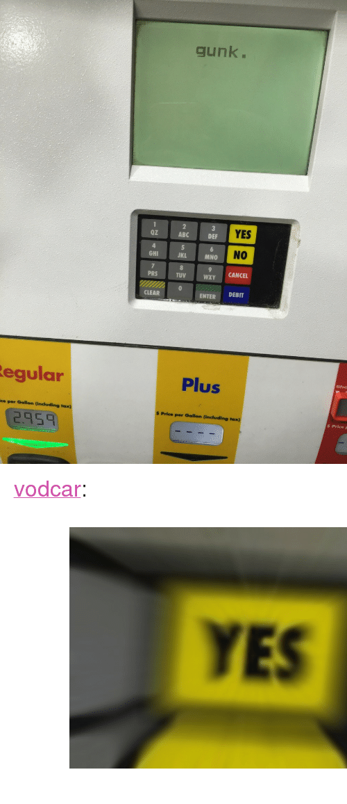 "Mno: gunk.  Oz  ABC  YES  DEF  NO  GHI  JKL  MNO  PRS  TUV  WXY CANCEL  CLEAR  ENTER DEBIT  egular  Plus  She  ce per Gallon (including tax)  $ Price per Gallon (including taxx)  2.95  $ PriceF <p><a class=""tumblr_blog"" href=""http://vodcar.tumblr.com/post/151392124721"">vodcar</a>:</p><blockquote> <p><figure class=""tmblr-full"" data-orig-height=""386"" data-orig-width=""600""><img src=""https://78.media.tumblr.com/e40cf9b3f16feb1a1cb991cd7198934b/tumblr_inline_oel9s3YgIq1rares5_540.jpg"" data-orig-height=""386"" data-orig-width=""600""/></figure></p> </blockquote>"