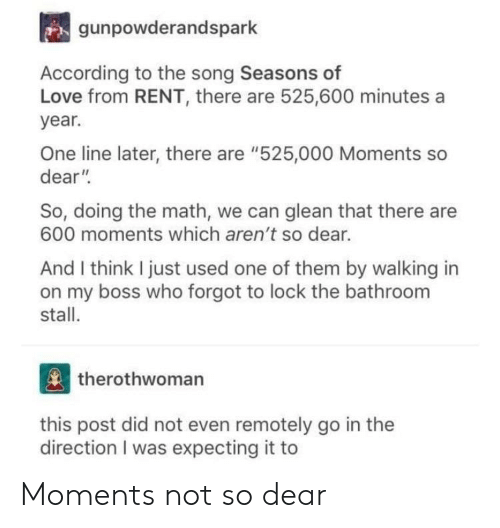 "Love, Tumblr, and Math: gunpowderandspark  According to the song Seasons of  Love from RENT, there are 525,600 minutes a  year.  One line later, there are ""525,000 Moments so  dear""  So, doing the math, we can glean that there are  600 moments which aren't so dear.  And I think I just used one of them by walking in  on my boss who forgot to lock the bathroom  stall.  therothwoman  this post did not even remotely go in the  direction I was expecting it to Moments not so dear"