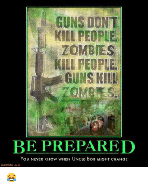 Guns Kill: GUNS DONT  KILL PEOPLE.  ZOMBIES  KILL PEOPLE  GUNS KILL  BE PREPARED  You NEVER Now wHEN UNCLE BoB MIGHT CHANGE 😂