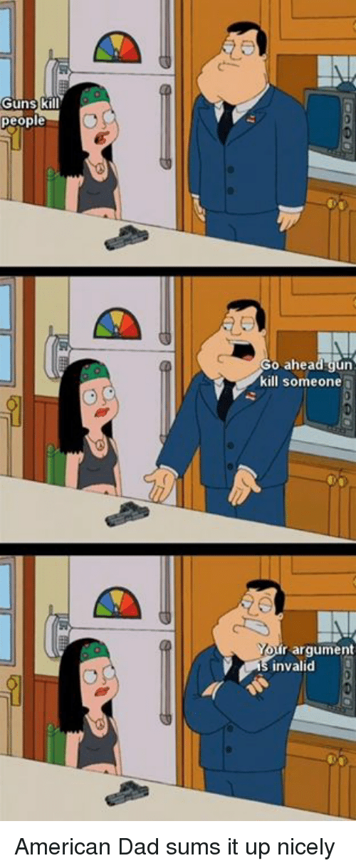 Guns Kill: Guns k  people  o ahead gun  kill someone  Yon  r argument  invalid American Dad sums it up nicely