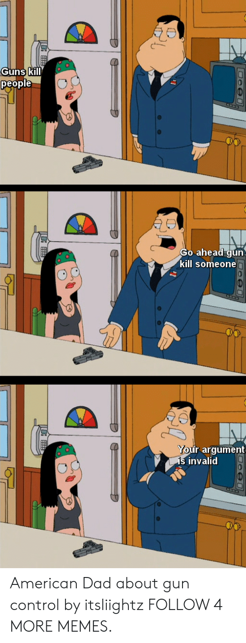 Guns Kill: Guns kill  people  Go ahead gun  kill someonen  Your argument  is invalid American Dad about gun control by itsliightz FOLLOW 4 MORE MEMES.