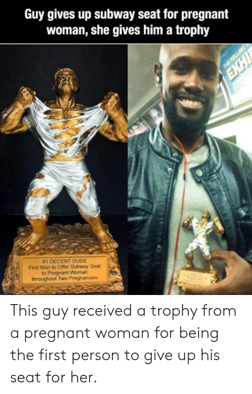 Dude, Pregnant, and Subway: Guy gives up subway seat for pregnant  woman, she gives him a trophy  #1 DECENT DUDE  First Man to Offer Subway Seat  to Pregnant Woman This guy received a trophy from a pregnant woman for being the first person to give up his seat for her.