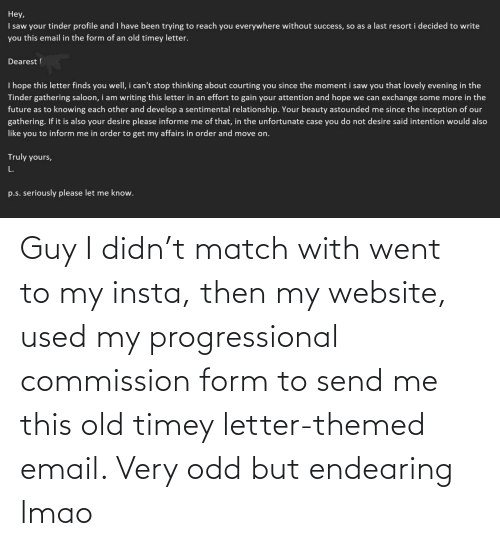 Very: Guy I didn't match with went to my insta, then my website, used my progressional commission form to send me this old timey letter-themed email. Very odd but endearing lmao