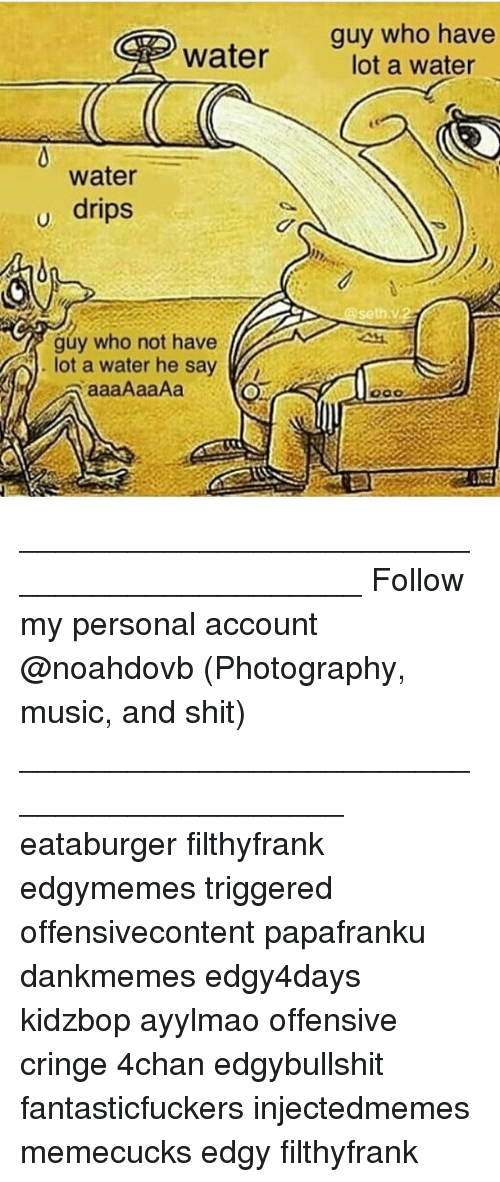 Drips: guy who have  lot a water  water  water  u drips  seth.v.2  guy who not have  lot a water he say ____________________________________________ Follow my personal account @noahdovb (Photography, music, and shit) ___________________________________________ eataburger filthyfrank edgymemes triggered offensivecontent papafranku dankmemes edgy4days kidzbop ayylmao offensive cringe 4chan edgybullshit fantasticfuckers injectedmemes memecucks edgy filthyfrank