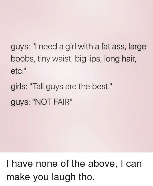 """Fat Ass, Memes, and Boobs: guys: """"I need a girl with a fat ass, large  boobs, tiny waist, big lips, long hair,  etc.""""  girls: """"Tall guys are the best  guys: """"NOT FAIR"""" I have none of the above, I can make you laugh tho."""