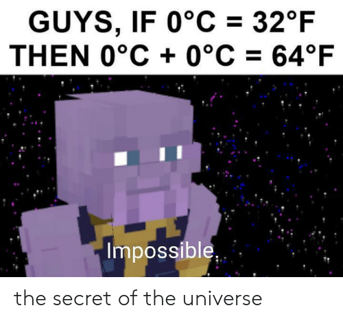 Secret, Universe, and The Secret: GUYS, IF 0°C 32°F  THEN 0°C 0°C 64°F  Impossible the secret of the universe