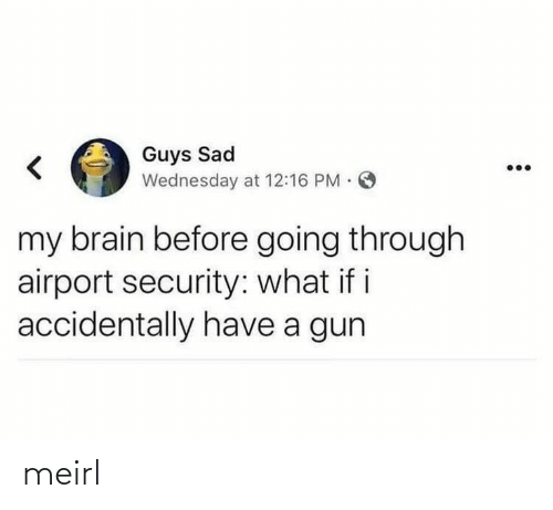 i accidentally: Guys Sad  Wednesday at 12:16 PM O  my brain before going through  airport security: what if i  accidentally have a gun meirl