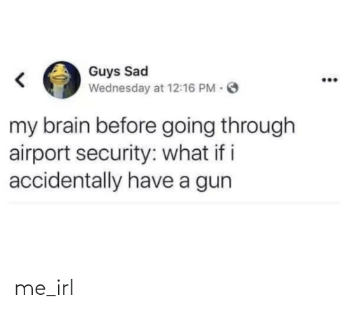 i accidentally: Guys Sad  Wednesday at 12:16 PM O  my brain before going through  airport security: what if i  accidentally have a gun me_irl