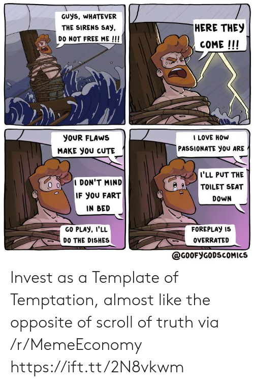 template: GUys, WHATEVER  HERE THEY  THE SIRENS SAY  DO NOT FREE ME !!!  COME!!!  I LOVE HOW  PASSIONATE you ARE  yoUR FLAWS  MAKE yoU CUTE  I'LL PUT THE  TOILET SEAT  I DON'T MIND  IF YOU FART  DOWN  IN BED  GO PLAY, I'LL  FOREPLAY IS  DO THE DISHES  OVERRATED  @G0OFYGODSCOMICS Invest as a Template of Temptation, almost like the opposite of scroll of truth via /r/MemeEconomy https://ift.tt/2N8vkwm