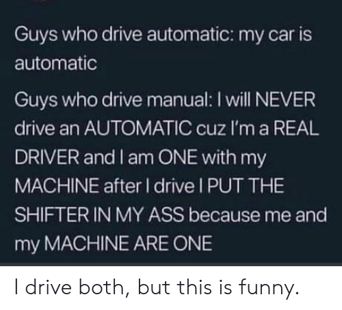 Ass, Funny, and Drive: Guys who drive automatic: my car is  automatic  Guys who drive manual: I will NEVER  drive an AUTOMATIC cuz I'm a REAL  DRIVER and I am ONE with my  MACHINE after I drive I PUT THE  SHIFTER IN MY ASS because me and  my MACHINE ARE ONE I drive both, but this is funny.
