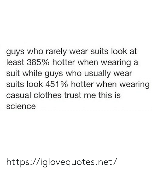 Clothes, Science, and Suits: guys who rarely wear suits look at  least 385% hotter when wearing a  suit while guys who usually  suits look 451% hotter when wearing  casual clothes trust me this is  science https://iglovequotes.net/
