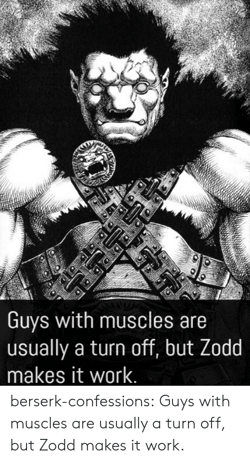 turn off: Guys with muscles are  usually a turn off, but Zodd  makes it work. berserk-confessions:  Guys with muscles are usually a turn off, but Zodd makes it work.