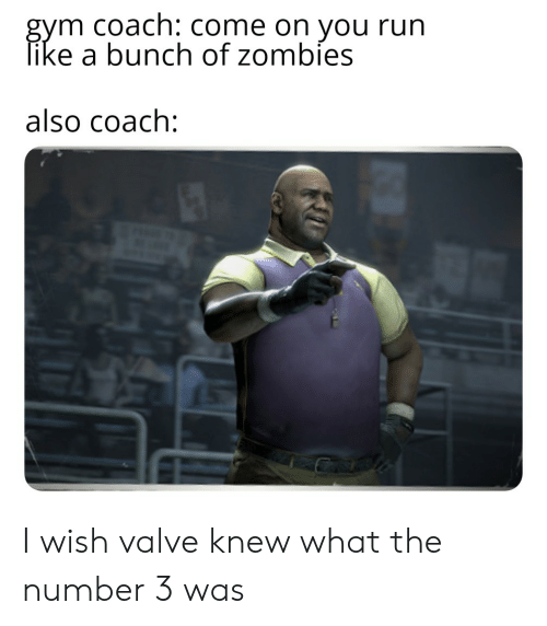 Gym, Reddit, and Run: gym coach: Come on you run  like a bunch of zombies  also coach: I wish valve knew what the number 3 was