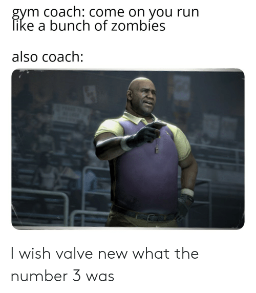 Gym, Reddit, and Run: gym coach: Come on you run  like a bunch of zombies  also coach: I wish valve new what the number 3 was