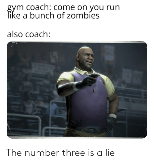 Gym, Reddit, and Run: gym coach: Come on you run  like a bunch of zombies  also coach: The number three is a lie