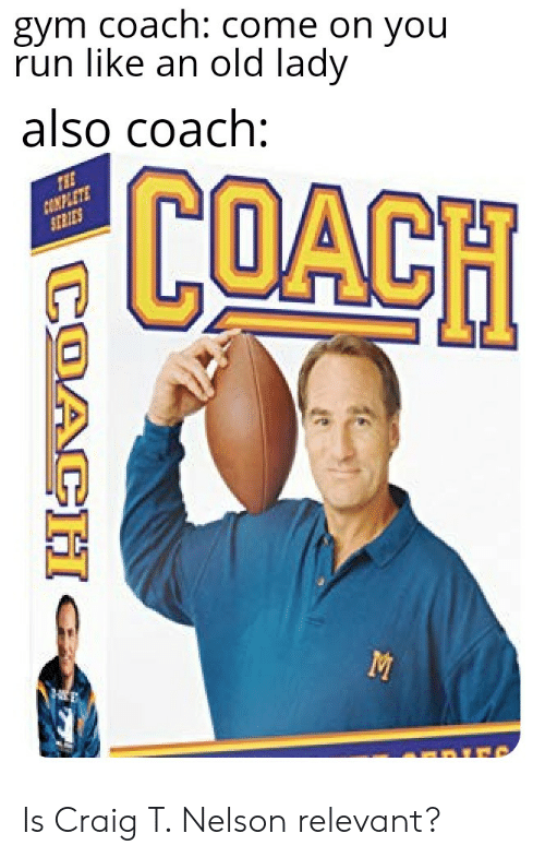 Gym, Reddit, and Run: gym coach: come on you  run like an old lady  also coach:  COACH  THE  CONPLETE  SERIES  COACH Is Craig T. Nelson relevant?
