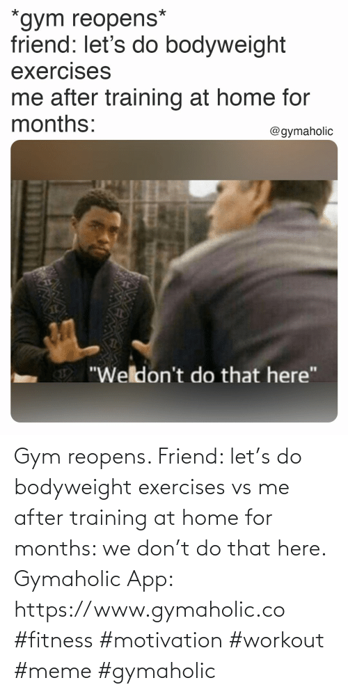 Gymaholic: Gym reopens.  Friend: let's do bodyweight exercises vs me after training at home for months: we don't do that here.  Gymaholic App: https://www.gymaholic.co  #fitness #motivation #workout #meme #gymaholic