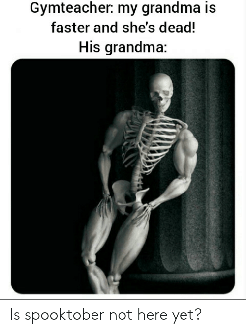 Grandma, Faster, and Dead: Gymteacher: my grandma is  faster and she's dead!  His grandma: Is spooktober not here yet?