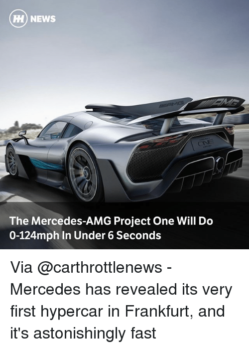 Memes, Mercedes, and News: H) NEWS  The Mercedes-AMG Project One Will Do  0-124mph In Under 6 Seconds Via @carthrottlenews - Mercedes has revealed its very first hypercar in Frankfurt, and it's astonishingly fast