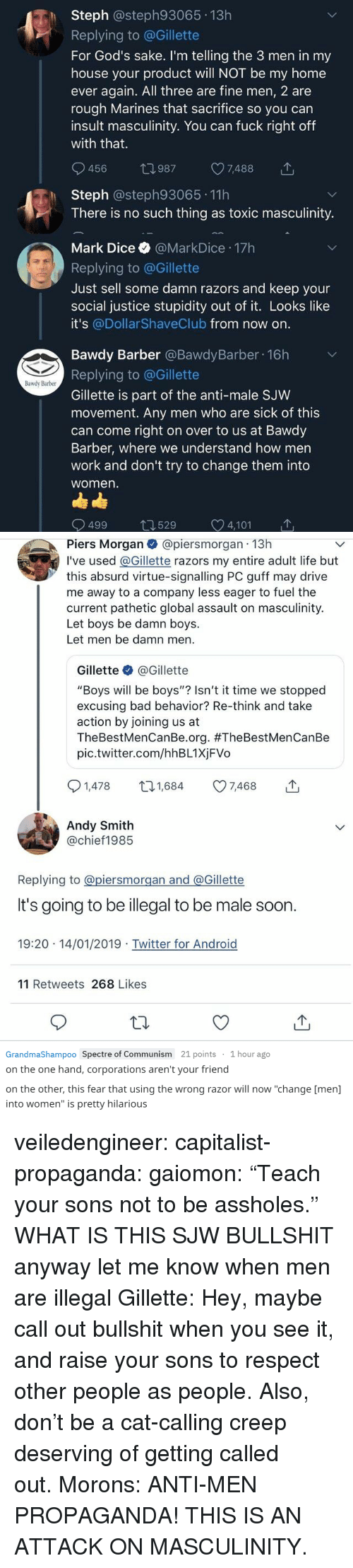 "Android, Bad, and Barber: h Steph @steph93065 13h  Replying to @Gillette  For God's sake. I'm telling the 3 men in my  house your product will NOT be my home  ever again. All three are fine men, 2 are  rough Marines that sacrifice so you can  insult masculinity. You can fuck right off  with that.  456 t0987 7488  Steph @steph93065 11h  There is no such thing as toxic masculinity.  Mark Dice @MarkDice 17h  Replying to @Gillette  Just sell some damn razors and keep your  social justice stupidity out of it. Looks like  it's @Dollar ShaveClub from now on  Bawdy Barber @BawdyBarber 16h  Replying to @Gillette  Gillette is part of the anti-male SJW  movement. Any men who are sick of this  can come right on over to us at Bawdy  Barber, where we understand how men  work and don't try to change them into  women  Bawdy Barber  499 529 C 4,101   Piers Morgan@piersmorgan 13h  I've used @Gillette razors my entire adult life but  this absurd virtue-signalling PC guff may drive  me away to a company less eager to fuel the  current pathetic global assault on masculinity.  Let boys be damn boys.  Let men be damn men  Gillette @Gillette  ""Boys will be boys""? Isn't it time we stopped  excusing bad behavior? Re-think and take  action by joining us at  TheBestMenCanBe.org. #TheBestMenCanBe  pic.twitter.com/hhBL1XjFVo  1,478 t1,684 7468  Andy Smith  @chief1985  Replying to @piersmorgan and @Gillette  It's going to be illegal to be male soon  19:20 14/01/2019 Twitter for Android  11 Retweets 268 Likes   GrandmaShampoo Spectre of Communism 21 points 1 hour ago  on the one hand, corporations aren't your friend  on the other, this fear that using the wrong razor will now ""change [men]  into women"" is pretty hilarious veiledengineer:  capitalist-propaganda:  gaiomon:  ""Teach your sons not to be assholes."" WHAT IS THIS  SJW BULLSHIT  anyway let me know when men are illegal  Gillette: Hey, maybe call out bullshit when you see it, and raise your sons to respect other people as people. Also, don't be a cat-calling creep deserving of getting called out. Morons: ANTI-MEN PROPAGANDA! THIS IS AN ATTACK ON MASCULINITY."