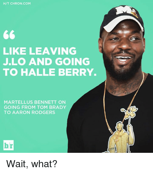 Aaron Rodgers, JLo, and Tom Brady: H/T CHRON COM  LIKE LEAVING  JLO AND GOING  TO HALLE BERRY.  MARTELLUS BENNETT ON  GOING FROM TOM BRADY  TO AARON RODGERS  br Wait, what?