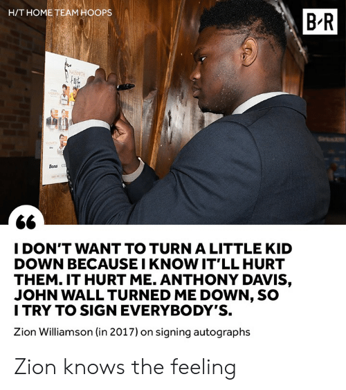 In 2017: H/T HOME TEAM HOOPS  B-R  Bona  I DON'T WANT TO TURN A LITTLE KID  DOWN BECAUSE I KNOW IT'LL HURT  THEM. IT HURT ME. ANTHONY DAVIS,  JOHN WALL TURNED ME DOWN, SO  I TRY TO SIGN EVERYBODY'S.  Zion Williamson (in 2017) on signing autographs Zion knows the feeling