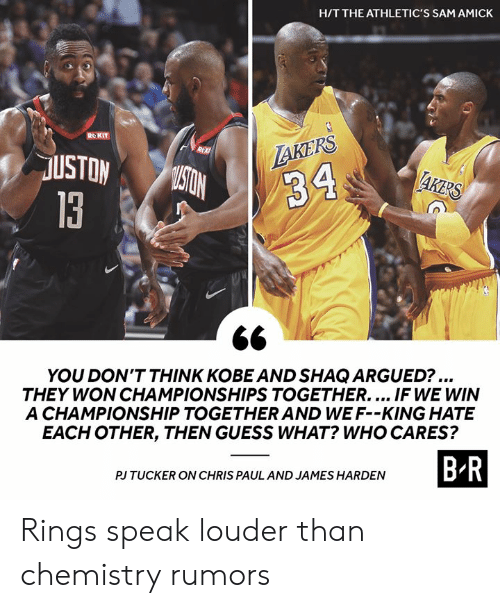 Chris Paul, James Harden, and Los Angeles Lakers: H/T THE ATHLETIC'S SAM AMICK  ROKIT  LAKERS  R  USTON  MISTON  AKERS  34  13  YOU DON'T THINK KOBE AND SHAQ ARGUED?...  THEY WON CHAMPIONSHIPS TOGETHER.... IF WE WIN  A CHAMPIONSHIP TOGETHER AND WE F--KING HATE  EACH OTHER, THEN GUESS WHAT? WHO CARES?  B-R  PJ TUCKER ON CHRIS PAUL AND JAMES HARDEN Rings speak louder than chemistry rumors