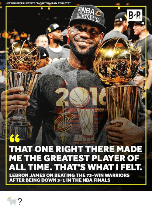 """Finals, LeBron James, and Nba: H/TUNINTERRUPTED'S """"MORE THAN AN ATHLETE""""  NBA  B R  NBA CHAMPIONS  THAT ONE RIGHT THERE MADE  ME THE GREATEST PLAYER OF  ALL TIME. THAT'S WHAT I FELT  LEBRON JAMES ON BEATING THE 73-WIN WARRIORS  AFTER BEING DOWN 3-1 IN THE NBA FINALS 🐐?"""
