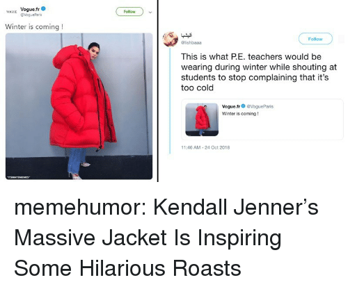 vogue: H Vogue.fr  Follow  Winter is coming!  Follow  @lishbaaa  This is what PE. teachers would be  wearing during winter while shouting at  students to stop complaining that it's  too cold  Vogue.fr@VogueParis  Winter is coming!  11:46 AM-24 Oct 2018 memehumor:  Kendall Jenner's Massive Jacket Is Inspiring Some Hilarious Roasts