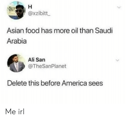 Asian: H  @xzibitt  Asian food has more oil than Saudi  Arabia  Ali San  @TheSanPlanet  Delete this before America sees Me irl