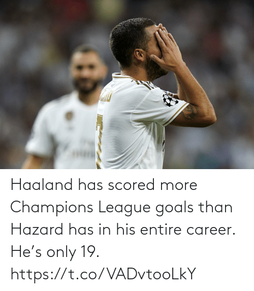 champions: Haaland has scored more Champions League goals than Hazard has in his entire career.  He's only 19. https://t.co/VADvtooLkY