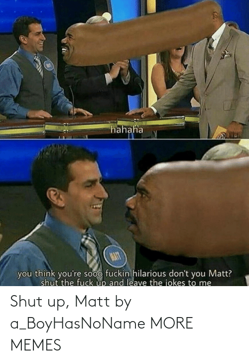 Dont You: hahaha  MAT  you think you're sooo fuckin hilarious don't you Matt?  shut the fuck up and leave the jokes to me Shut up, Matt by a_BoyHasNoName MORE MEMES