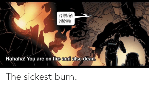 burn: Hahaha! You are on fire and also dead. The sickest burn.