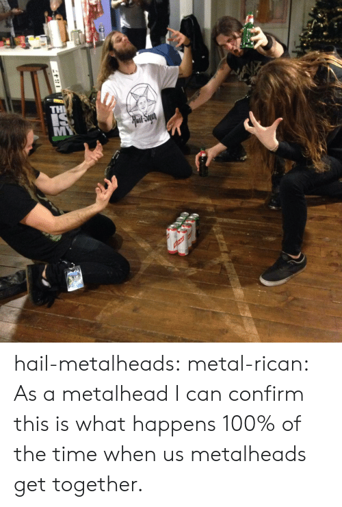Tumblr, Blog, and Http: hail-metalheads:  metal-rican:  As a metalhead I can confirm this is what happens 100% of the time when us metalheads get together.