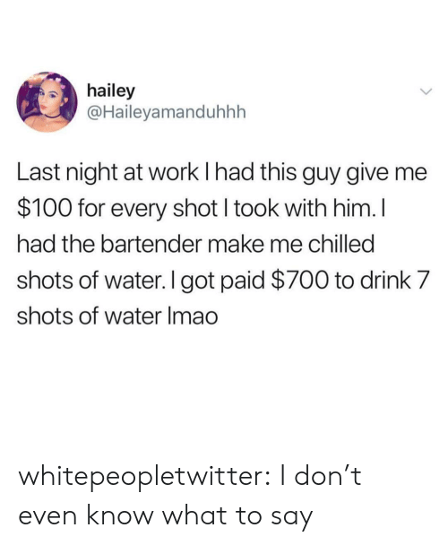 Anaconda, Tumblr, and Work: hailey  @Haileyamanduhhh  Last night at work I had this guy give me  $100 for every shot I took with him. l  had the bartender make me chilled  shots of water. I got paid $700 to drink 7  shots of water Imao whitepeopletwitter:  I don't even know what to say