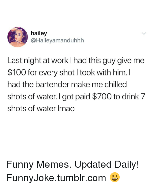Anaconda, Funny, and Memes: hailey  @Haileyamanduhhh  Last night at work l had this guy give me  $100 for every shot I took with him. I  had the bartender make me chilled  shots of water. I got paid $700 to drink 7  shots of water Imao Funny Memes. Updated Daily! ⇢ FunnyJoke.tumblr.com 😀