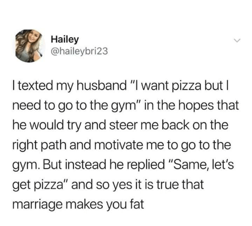 """Gym, Marriage, and Pizza: Hailey  @haileybri23  l texted my husband """"I want pizza but l  need to go to the gym"""" in the hopes that  he would try and steer me back on the  right path and motivate me to go to the  gym. But instead he replied """"Same, let's  get pizza"""" and so yes it is true that  marriage makes you fat"""
