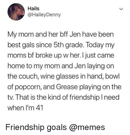 Grease: Hails  @HaileyDenny  My mom and her bff Jen have been  best gals since 5th grade. Today my  moms bf broke up w her. I just came  home to my mom and Jen laying on  the couch, wine glasses in hand, bowl  of popcorn, and Grease playing on the  tv. That is the kind of friendship Ineed  when I'm 41 Friendship goals @memes