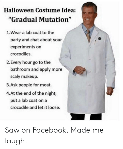 """Facebook, Halloween, and Makeup: Halloween Costume Idea:  """"Gradual Mutation""""  1. Wear a lab coat to the  party and chat about your  experiments on  crocodiles.  2. Every hour go to the  bathroom and apply more  scaly makeup  3.Ask people for meat.  4.At the end of the night,  put a lab coat on a  crocodile and let it loose. Saw on Facebook. Made me laugh."""