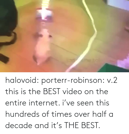Half: halovoid:  porterr-robinson: v.2 this is the BEST video on the entire internet. i've seen this hundreds of times over half a decade and it's THE BEST.